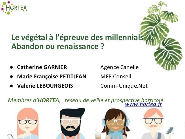 Le végétal à l'épreuve des millennials Abandon ou renaissance ? ● Catherine GARNIER Agence Canelle ● Marie Françoise PETIT...