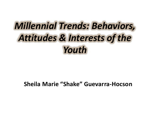 """Millennial Trends: Behaviors, Attitudes & Interests of the Youth Sheila Marie """"Shake"""" Guevarra-Hocson"""