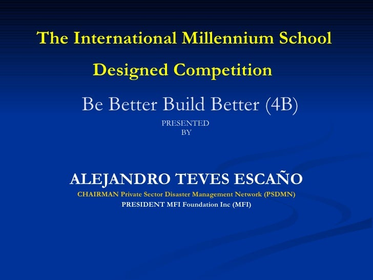 The International Millennium School  Designed Competition     Be Better Build Better (4B) PRESENTED  BY ALEJANDRO TEVES ES...