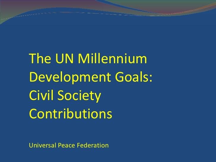 The UN Millennium Development Goals: Civil Society Contributions Universal Peace Federation / www.UPF.org