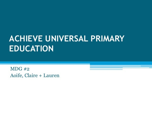 ACHIEVE UNIVERSAL PRIMARY EDUCATION MDG #2 Aoife, Claire + Lauren