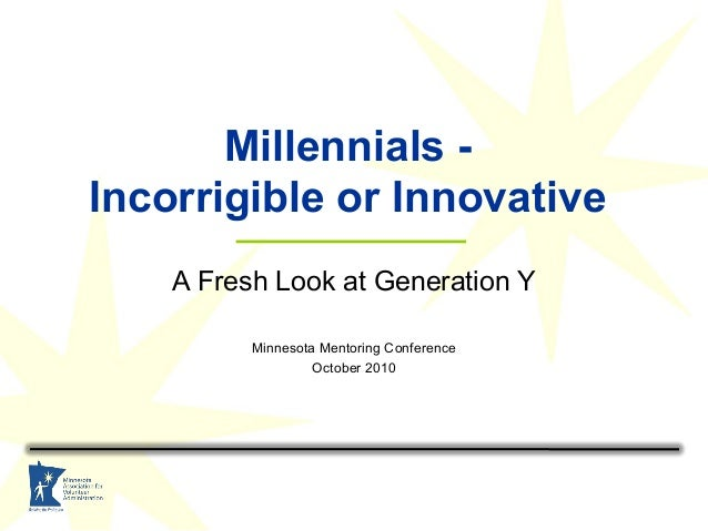 Millennials - Incorrigible or Innovative A Fresh Look at Generation Y Minnesota Mentoring Conference October 2010