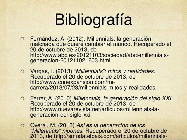 Bibliografía Fernández, A. (2012). Millennials: la generación malcriada que quiere cambiar el mundo. Recuperado el 20 de o...