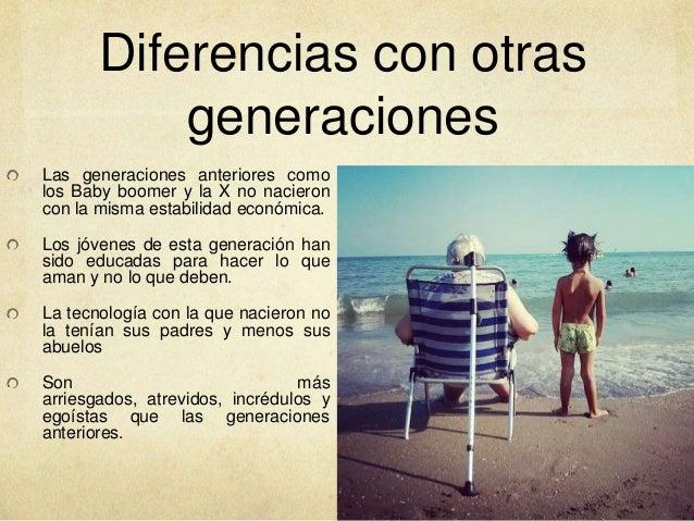 Diferencias con otras generaciones Las generaciones anteriores como los Baby boomer y la X no nacieron con la misma estabi...
