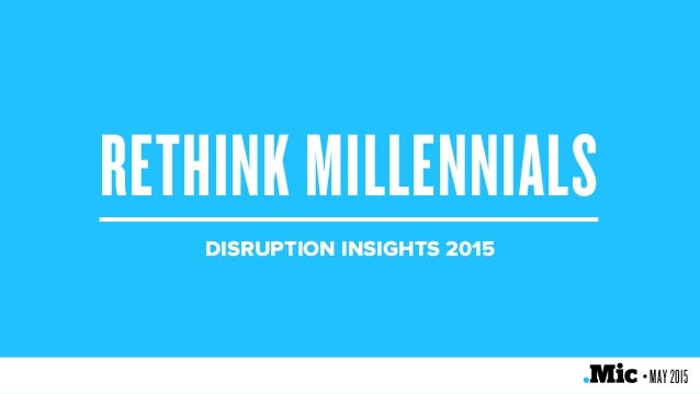 RETHINK MILLENNIALS DISRUPTION INSIGHTS 2015 • MAY 2015