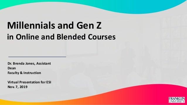 Dr. Brenda Jones, Assistant Dean Faculty & Instruction Virtual Presentation for ESI Nov. 7, 2019 Millennials and Gen Z in ...