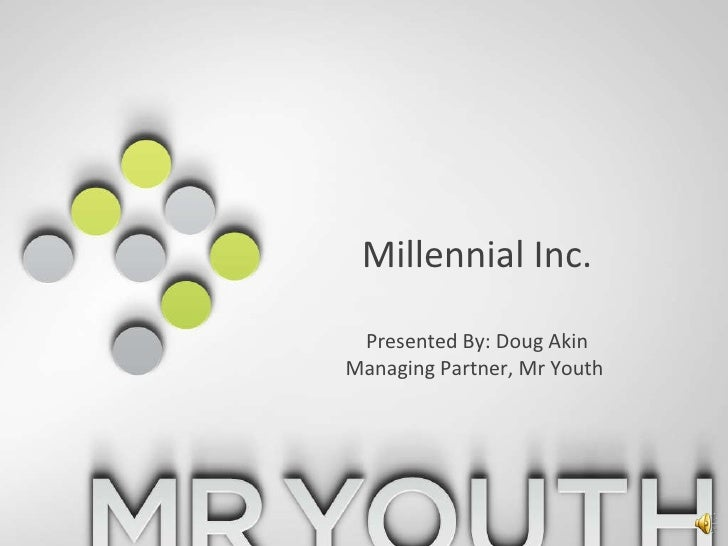 Millennial Inc.Presented By: Doug AkinManaging Partner, Mr Youth <br />