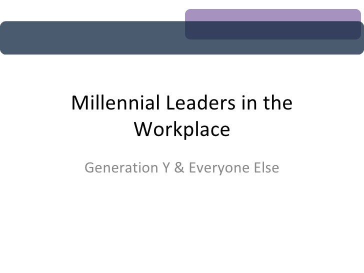 Millennial Leaders in the Workplace Generation Y & Everyone Else