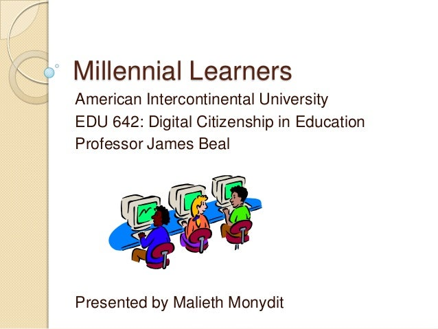 Millennial LearnersAmerican Intercontinental UniversityEDU 642: Digital Citizenship in EducationProfessor James BealPresen...