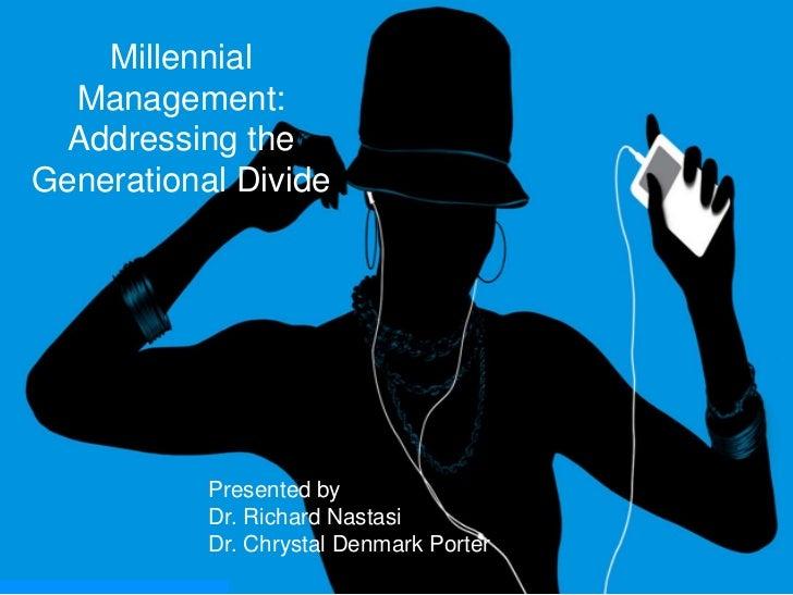 Millennial Management: Addressing the Generational Divide<br />Presented by<br />Dr. Richard Nastasi<br />Dr. Chrystal Den...