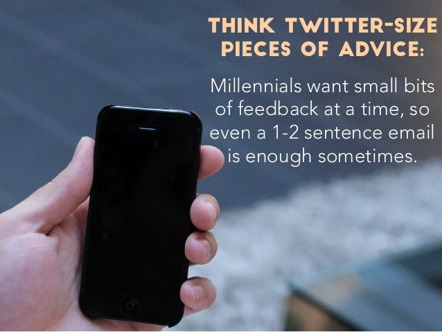 THINK TWITTER-SIZE PIECES OF ADVICE: Millennials want small bits of feedback at a time, so even a 1-2 sentence email is en...