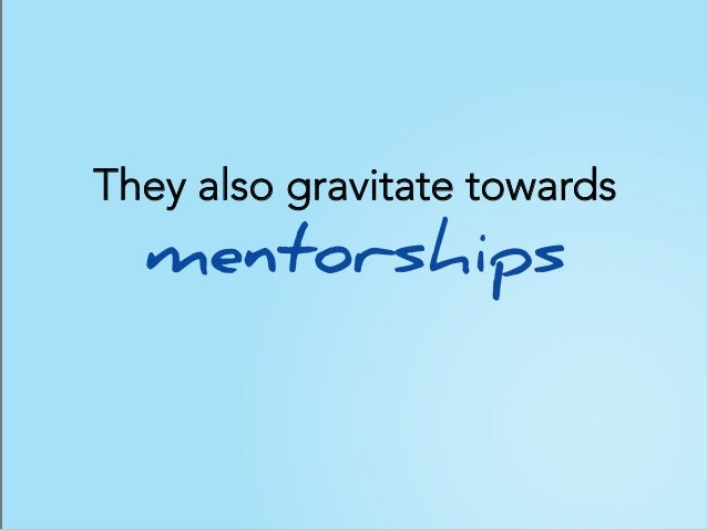 They also gravitate towards mentorships
