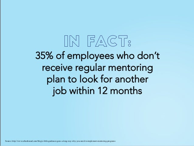 35% of employees who don't receive regular mentoring plan to look for another job within 12 months Source: http://www.urba...