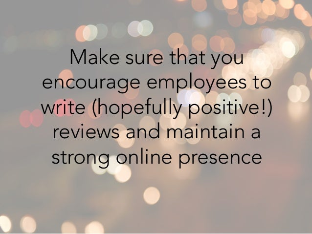 Make sure that you encourage employees to write (hopefully positive!) reviews and maintain a strong online presence