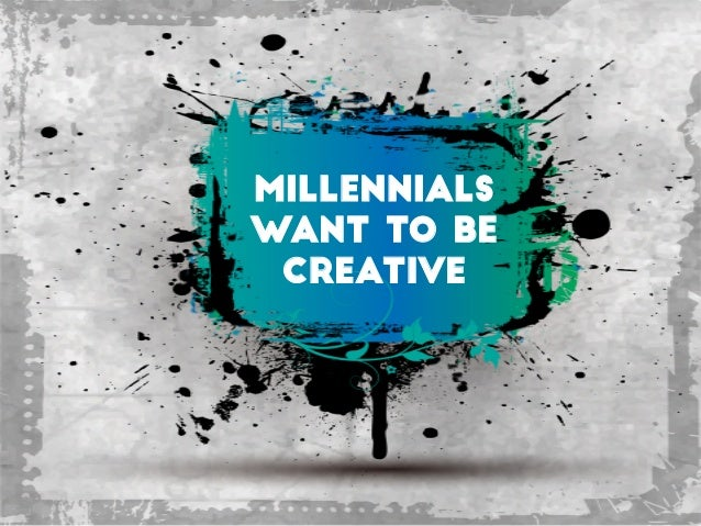Millennials Want to be creative