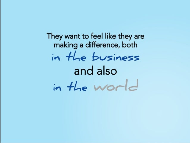 They want to feel like they are making a difference, both in the business and also in the world