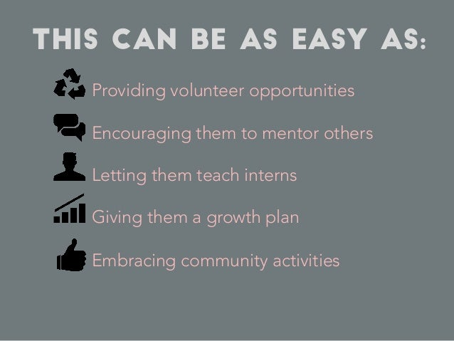 This can be as easy as: Providing volunteer opportunities Encouraging them to mentor others Letting them teach interns Giv...