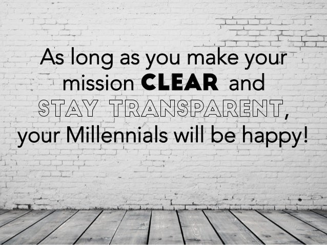 As long as you make your mission clear and , your Millennials will be happy!