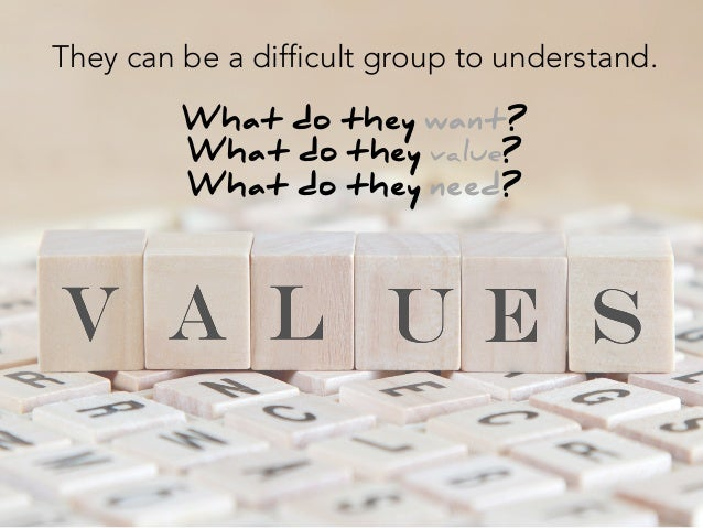 They can be a difficult group to understand.  What do they want? What do they value? What do they need?