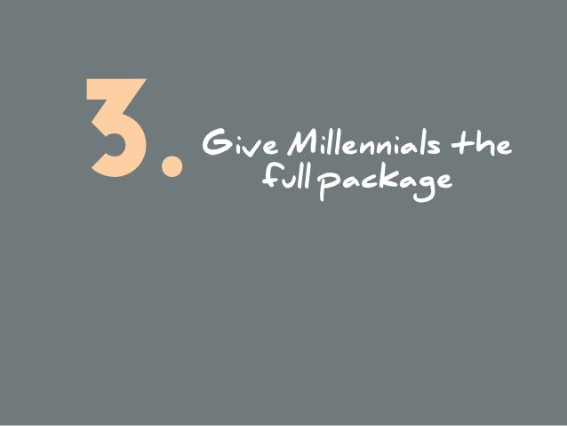 Give Millennials the  full package3.