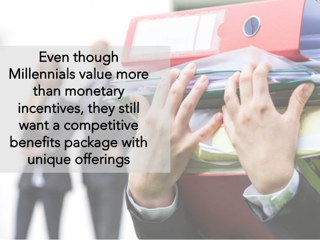 Even though Millennials value more than monetary incentives, they still want a competitive benefits package with unique of...