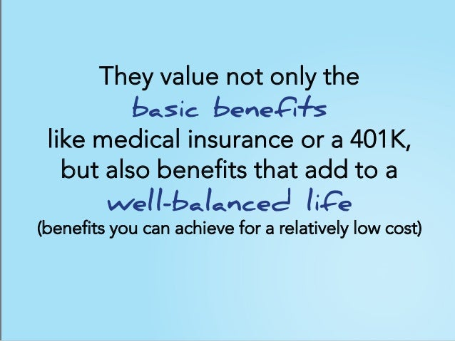 They value not only the basic benefits like medical insurance or a 401K, but also benefits that add to a well-balanced lif...