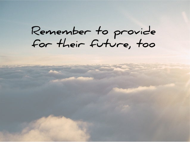 Remember to provide for their future, too