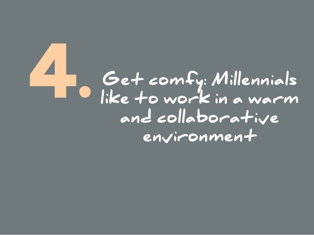 Get comfy: Millennials like to work in a warm and collaborative environment 4.