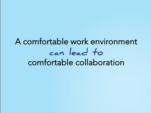 A comfortable work environment can lead to comfortable collaboration