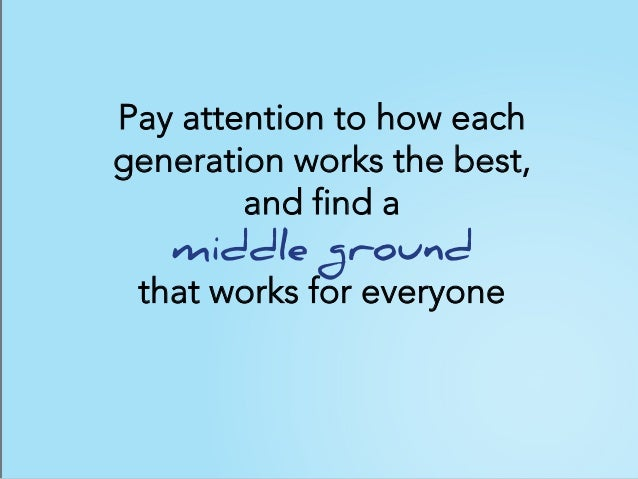 Pay attention to how each generation works the best, and find a middle ground that works for everyone