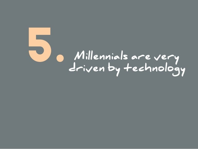 Millennials are very driven by technology 5.