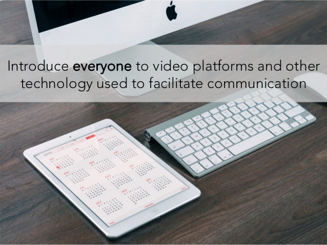 Introduce everyone to video platforms and other technology used to facilitate communication