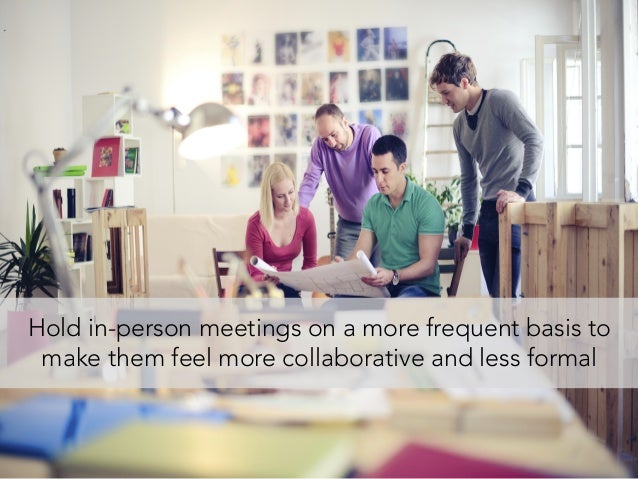Hold in-person meetings on a more frequent basis to make them feel more collaborative and less formal