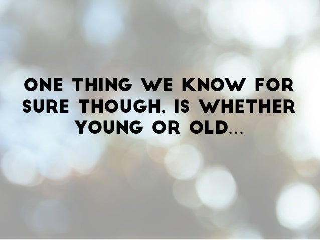 One thing we know for sure though, is whether young or old…