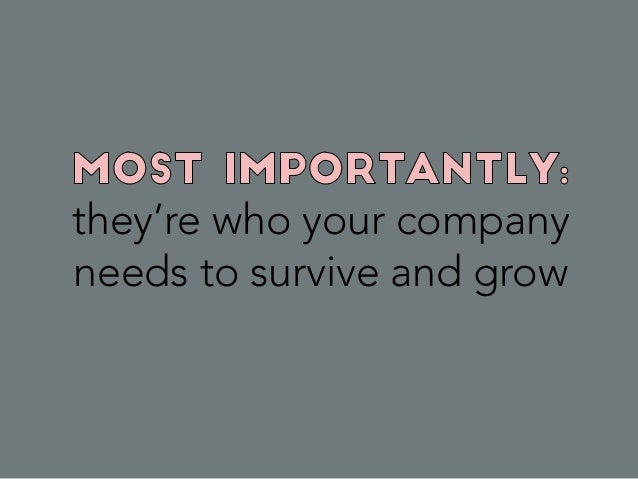 they're who your company needs to survive and grow