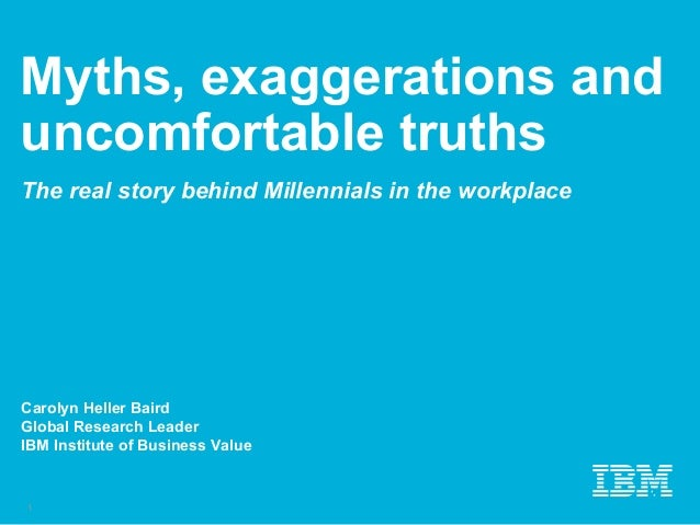 Myths, exaggerations and uncomfortable truths The real story behind Millennials in the workplace Carolyn Heller Baird Glob...