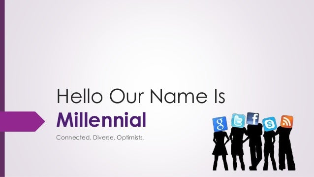 Hello Our Name Is Millennial Connected. Diverse. Optimists.