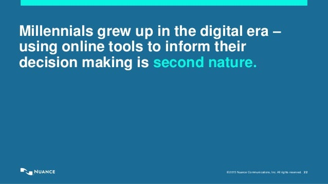 © 2015 Nuance Communications, Inc. All rights reserved. 22 Millennials grew up in the digital era – using online tools to ...