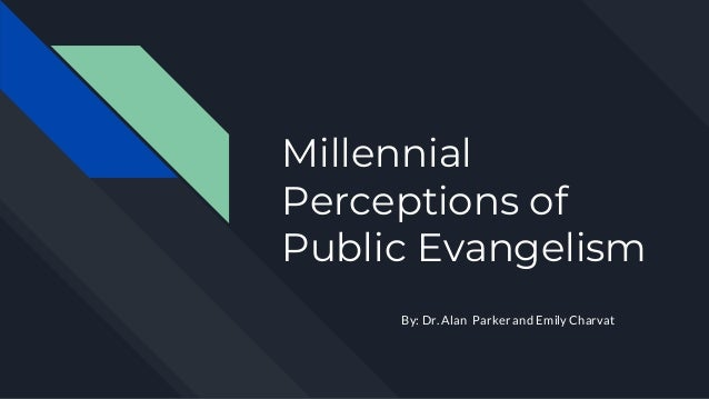 Millennial Perceptions of Public Evangelism By: Dr. Alan Parker and Emily Charvat