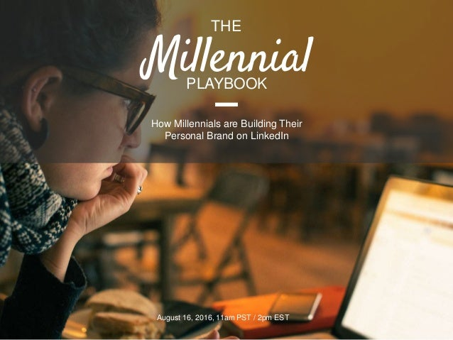 THE August 16, 2016, 11am PST / 2pm EST PLAYBOOK How Millennials are Building Their Personal Brand on LinkedIn