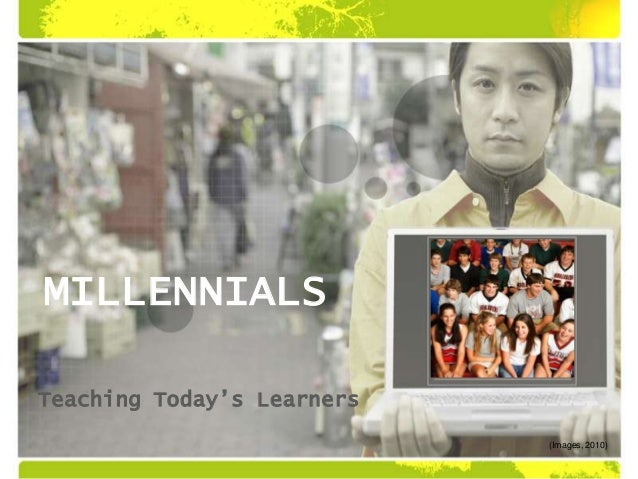 MILLENNIALSTeaching Today's Learners(Images, 2010)