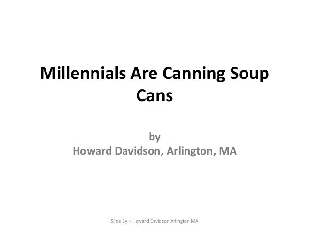 Millennials Are Canning Soup Cans by Howard Davidson, Arlington, MA  Slide By :- Howard Davidson Arlington MA