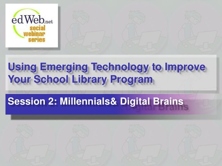 Using Emerging Technology to Improve Your School Library Program<br />Session 2: Millennials & Digital Brains<br />