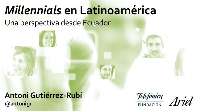 Millennials en Latinoamérica Una perspectiva desde Ecuador Antoni Gutiérrez-Rubí @antonigr