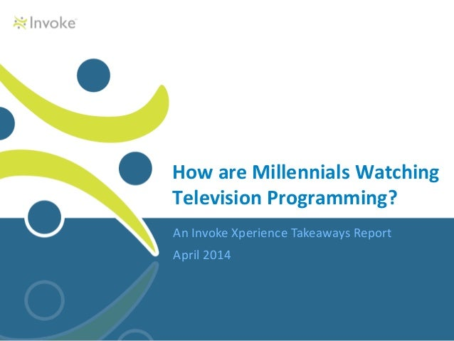 An Invoke Xperience Takeaways Report April 2014 How are Millennials Watching Television Programming?