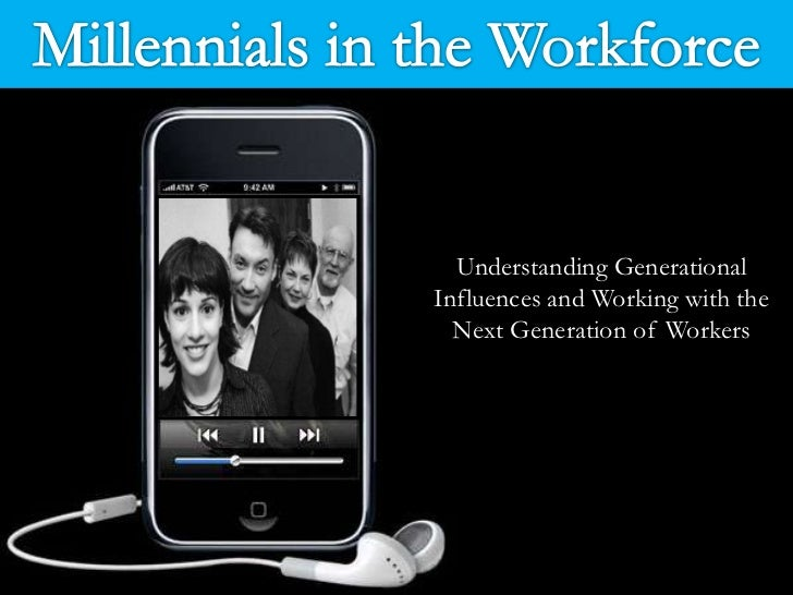 Millennials in the Workforce <br />Understanding Generational Influences and Working with the Next Generation of Workers<b...