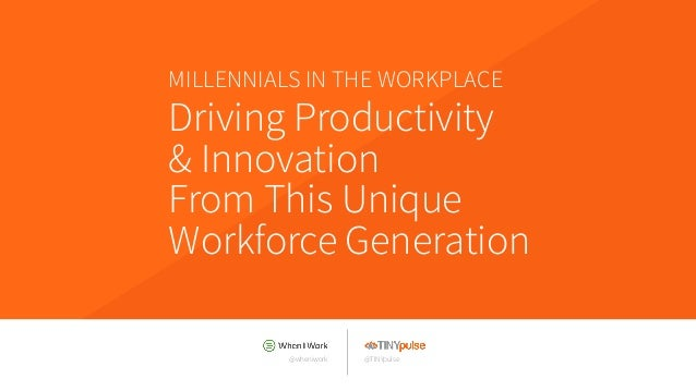 @wheniwork Driving Productivity & Innovation From This Unique Workforce Generation MILLENNIALS IN THE WORKPLACE @TINYpulse