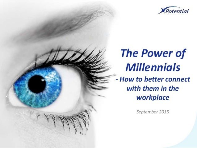 September 2015 The Power of Millennials - How to better connect with them in the workplace