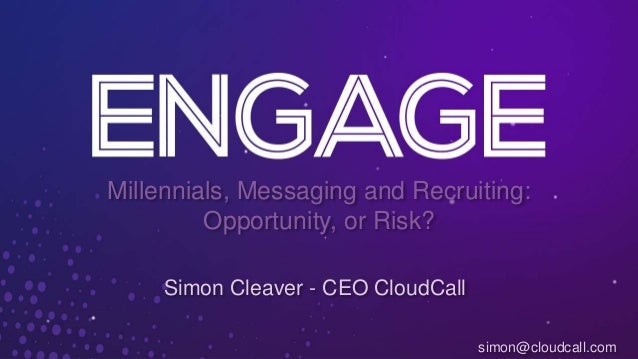 Millennials, Messaging and Recruiting: Opportunity, or Risk? Simon Cleaver - CEO CloudCall simon@cloudcall.com