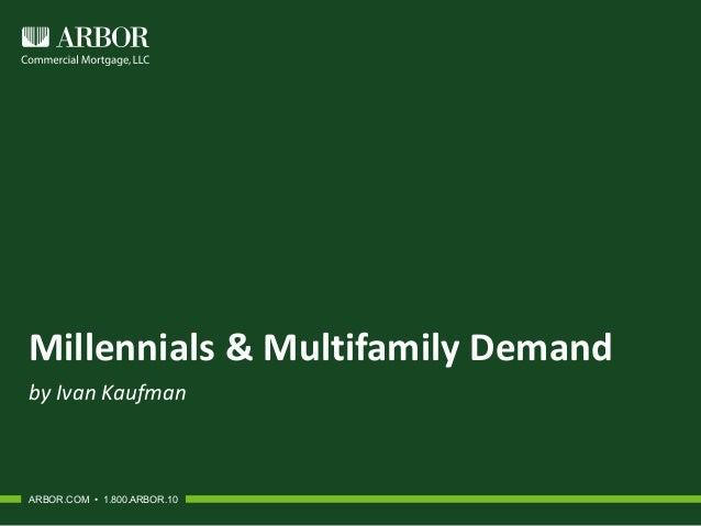 Millennials & Multifamily Demand by Ivan Kaufman ARBOR.COM • 1.800.ARBOR.10